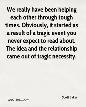 We really have been helping each other through tough times. Obviously, it started as a result of a tragic event you never expect to read about. The idea and the relationship came out of tragic necessity.