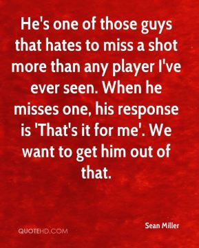 Sean Miller  - He's one of those guys that hates to miss a shot more than any player I've ever seen. When he misses one, his response is 'That's it for me'. We want to get him out of that.