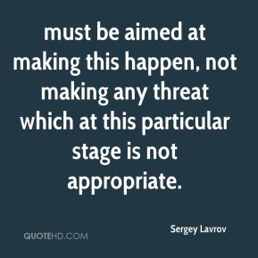 Sergey Lavrov  - must be aimed at making this happen, not making any threat which at this particular stage is not appropriate.