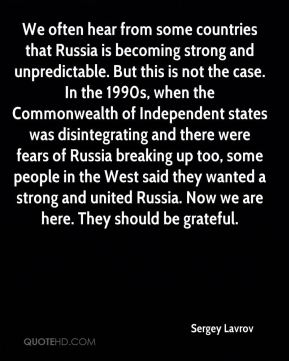 We often hear from some countries that Russia is becoming strong and unpredictable. But this is not the case. In the 1990s, when the Commonwealth of Independent states was disintegrating and there were fears of Russia breaking up too, some people in the West said they wanted a strong and united Russia. Now we are here. They should be grateful.