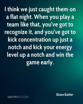 Shane Battier  - I think we just caught them on a flat night. When you play a team like that, you've got to recognize it, and you've got to kick concentration up just a notch and kick your energy level up a notch and win the game early.