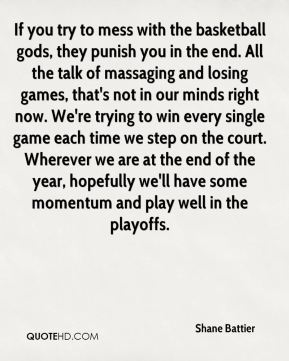 Shane Battier  - If you try to mess with the basketball gods, they punish you in the end. All the talk of massaging and losing games, that's not in our minds right now. We're trying to win every single game each time we step on the court. Wherever we are at the end of the year, hopefully we'll have some momentum and play well in the playoffs.