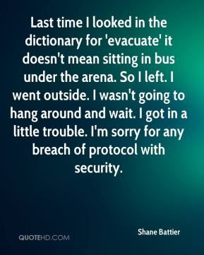 Shane Battier  - Last time I looked in the dictionary for 'evacuate' it doesn't mean sitting in bus under the arena. So I left. I went outside. I wasn't going to hang around and wait. I got in a little trouble. I'm sorry for any breach of protocol with security.