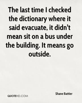 Shane Battier  - The last time I checked the dictionary where it said evacuate, it didn't mean sit on a bus under the building. It means go outside.