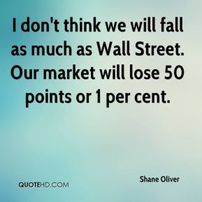 Shane Oliver  - I don't think we will fall as much as Wall Street. Our market will lose 50 points or 1 per cent.