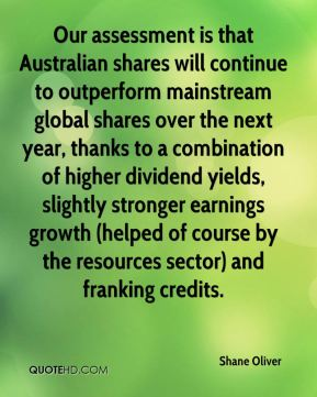 Our assessment is that Australian shares will continue to outperform mainstream global shares over the next year, thanks to a combination of higher dividend yields, slightly stronger earnings growth (helped of course by the resources sector) and franking credits.
