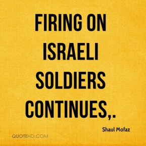 Firing on Israeli soldiers continues.
