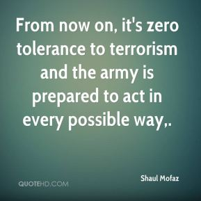 From now on, it's zero tolerance to terrorism and the army is prepared to act in every possible way.