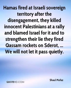 Hamas fired at Israeli sovereign territory after the disengagement, they killed innocent Palestinians at a rally and blamed Israel for it and to strengthen their lie they fired Qassam rockets on Sderot, ... We will not let it pass quietly.