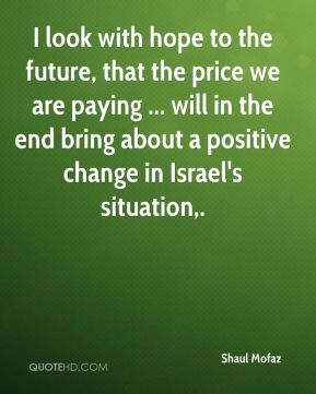 Shaul Mofaz  - I look with hope to the future, that the price we are paying ... will in the end bring about a positive change in Israel's situation.