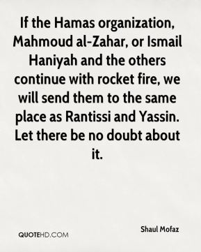 If the Hamas organization, Mahmoud al-Zahar, or Ismail Haniyah and the others continue with rocket fire, we will send them to the same place as Rantissi and Yassin. Let there be no doubt about it.