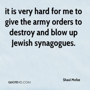 Shaul Mofaz  - it is very hard for me to give the army orders to destroy and blow up Jewish synagogues.
