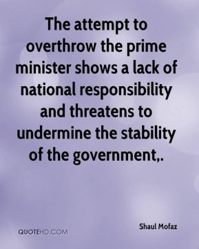 The attempt to overthrow the prime minister shows a lack of national responsibility and threatens to undermine the stability of the government.