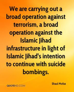 We are carrying out a broad operation against terrorism, a broad operation against the Islamic Jihad infrastructure in light of Islamic Jihad's intention to continue with suicide bombings.