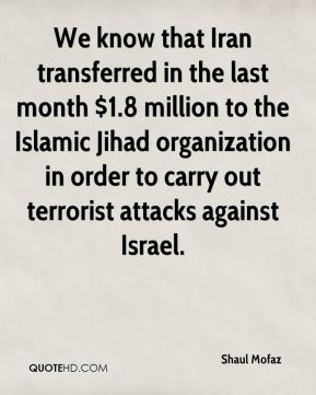 We know that Iran transferred in the last month $1.8 million to the Islamic Jihad organization in order to carry out terrorist attacks against Israel.