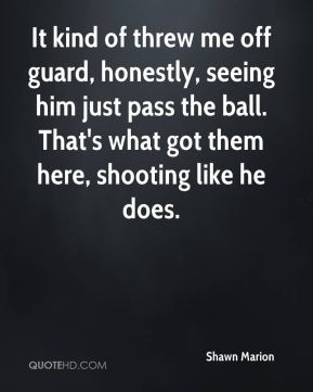 Shawn Marion  - It kind of threw me off guard, honestly, seeing him just pass the ball. That's what got them here, shooting like he does.