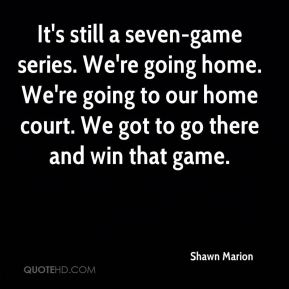 It's still a seven-game series. We're going home. We're going to our home court. We got to go there and win that game.