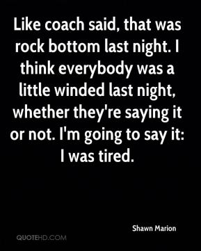 Shawn Marion  - Like coach said, that was rock bottom last night. I think everybody was a little winded last night, whether they're saying it or not. I'm going to say it: I was tired.