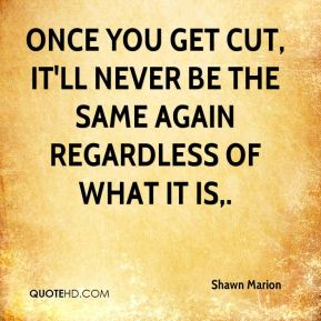 Shawn Marion  - Once you get cut, it'll never be the same again regardless of what it is.