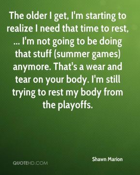 The older I get, I'm starting to realize I need that time to rest, ... I'm not going to be doing that stuff (summer games) anymore. That's a wear and tear on your body. I'm still trying to rest my body from the playoffs.