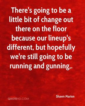 There's going to be a little bit of change out there on the floor because our lineup's different, but hopefully we're still going to be running and gunning.
