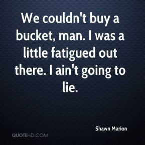 Shawn Marion  - We couldn't buy a bucket, man. I was a little fatigued out there. I ain't going to lie.