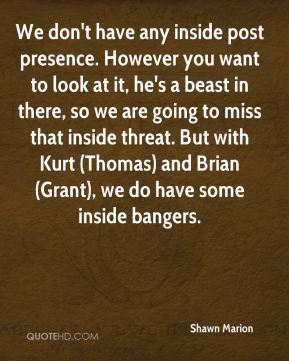 We don't have any inside post presence. However you want to look at it, he's a beast in there, so we are going to miss that inside threat. But with Kurt (Thomas) and Brian (Grant), we do have some inside bangers.