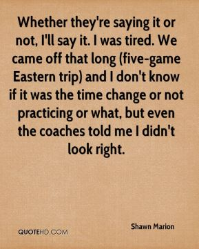 Whether they're saying it or not, I'll say it. I was tired. We came off that long (five-game Eastern trip) and I don't know if it was the time change or not practicing or what, but even the coaches told me I didn't look right.