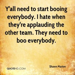Y'all need to start booing everybody. I hate when they're applauding the other team. They need to boo everybody.
