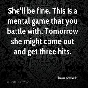 Shawn Rychcik  - She'll be fine. This is a mental game that you battle with. Tomorrow she might come out and get three hits.