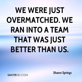 We were just overmatched. We ran into a team that was just better than us.