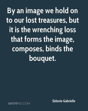 By an image we hold on to our lost treasures, but it is the wrenching loss that forms the image, composes, binds the bouquet.