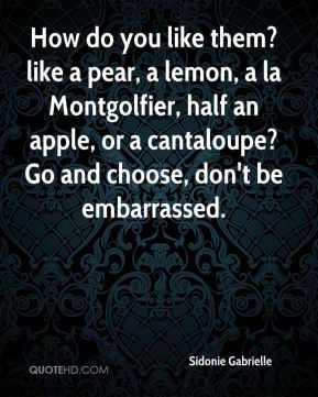 How do you like them? like a pear, a lemon, a la Montgolfier, half an apple, or a cantaloupe? Go and choose, don't be embarrassed.