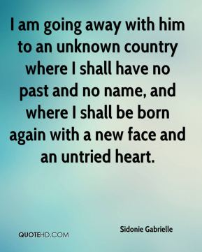 I am going away with him to an unknown country where I shall have no past and no name, and where I shall be born again with a new face and an untried heart.
