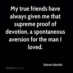 Sidonie Gabrielle  - My true friends have always given me that supreme proof of devotion, a spontaneous aversion for the man I loved.
