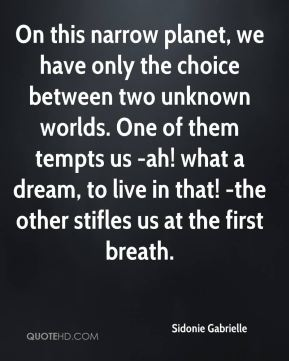 Sidonie Gabrielle  - On this narrow planet, we have only the choice between two unknown worlds. One of them tempts us -ah! what a dream, to live in that! -the other stifles us at the first breath.