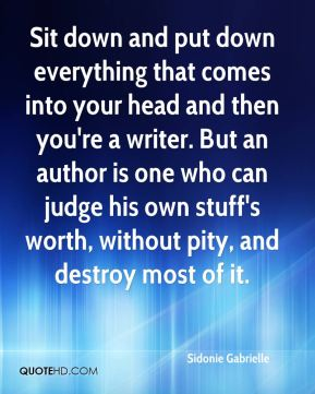 Sit down and put down everything that comes into your head and then you're a writer. But an author is one who can judge his own stuff's worth, without pity, and destroy most of it.