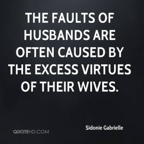 Sidonie Gabrielle  - The faults of husbands are often caused by the excess virtues of their wives.