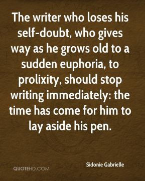 The writer who loses his self-doubt, who gives way as he grows old to a sudden euphoria, to prolixity, should stop writing immediately: the time has come for him to lay aside his pen.