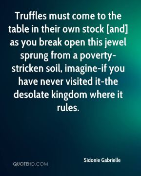 Sidonie Gabrielle  - Truffles must come to the table in their own stock [and] as you break open this jewel sprung from a poverty-stricken soil, imagine-if you have never visited it-the desolate kingdom where it rules.
