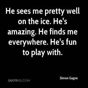 He sees me pretty well on the ice. He's amazing. He finds me everywhere. He's fun to play with.
