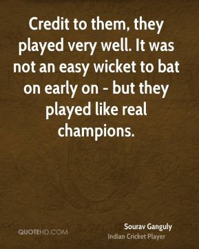 Sourav Ganguly  - Credit to them, they played very well. It was not an easy wicket to bat on early on - but they played like real champions.