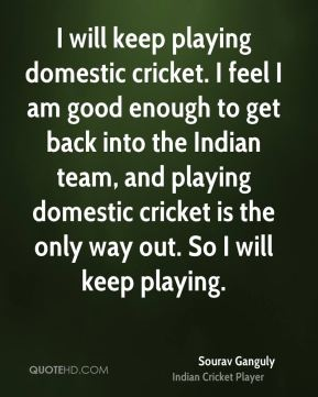 Sourav Ganguly  - I will keep playing domestic cricket. I feel I am good enough to get back into the Indian team, and playing domestic cricket is the only way out. So I will keep playing.