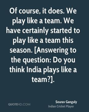 Of course, it does. We play like a team. We have certainly started to play like a team this season. [Answering to the question: Do you think India plays like a team?].