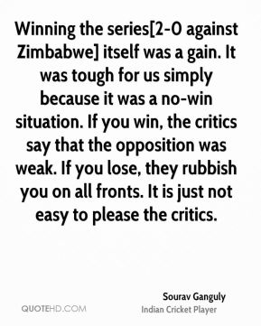 Winning the series[2-0 against Zimbabwe] itself was a gain. It was tough for us simply because it was a no-win situation. If you win, the critics say that the opposition was weak. If you lose, they rubbish you on all fronts. It is just not easy to please the critics.