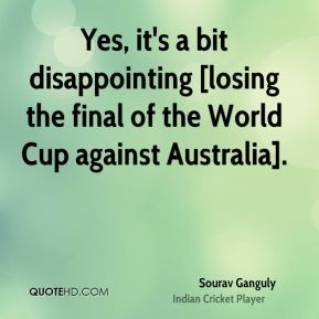 Yes, it's a bit disappointing [losing the final of the World Cup against Australia].