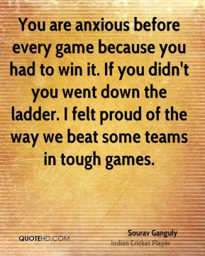 You are anxious before every game because you had to win it. If you didn't you went down the ladder. I felt proud of the way we beat some teams in tough games.