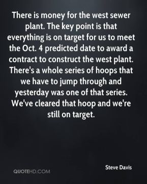 There is money for the west sewer plant. The key point is that everything is on target for us to meet the Oct. 4 predicted date to award a contract to construct the west plant. There's a whole series of hoops that we have to jump through and yesterday was one of that series. We've cleared that hoop and we're still on target.