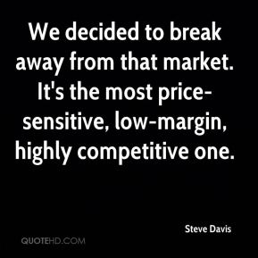 Steve Davis  - We decided to break away from that market. It's the most price-sensitive, low-margin, highly competitive one.