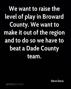 We want to raise the level of play in Broward County. We want to make it out of the region and to do so we have to beat a Dade County team.